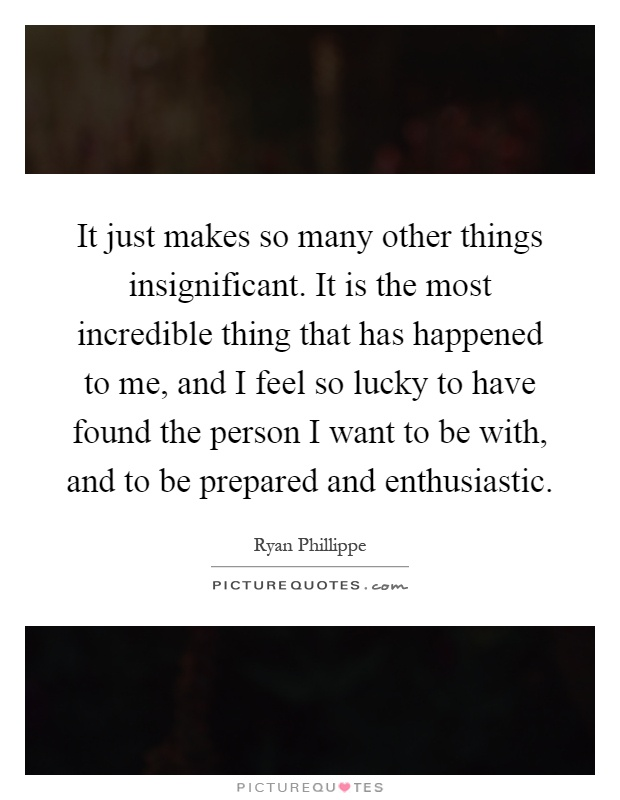 It just makes so many other things insignificant. It is the most incredible thing that has happened to me, and I feel so lucky to have found the person I want to be with, and to be prepared and enthusiastic Picture Quote #1