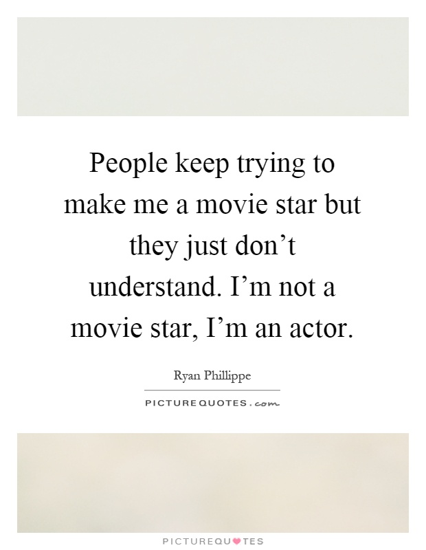 People keep trying to make me a movie star but they just don't understand. I'm not a movie star, I'm an actor Picture Quote #1