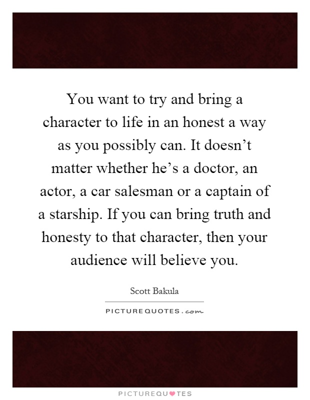You want to try and bring a character to life in an honest a way as you possibly can. It doesn't matter whether he's a doctor, an actor, a car salesman or a captain of a starship. If you can bring truth and honesty to that character, then your audience will believe you Picture Quote #1