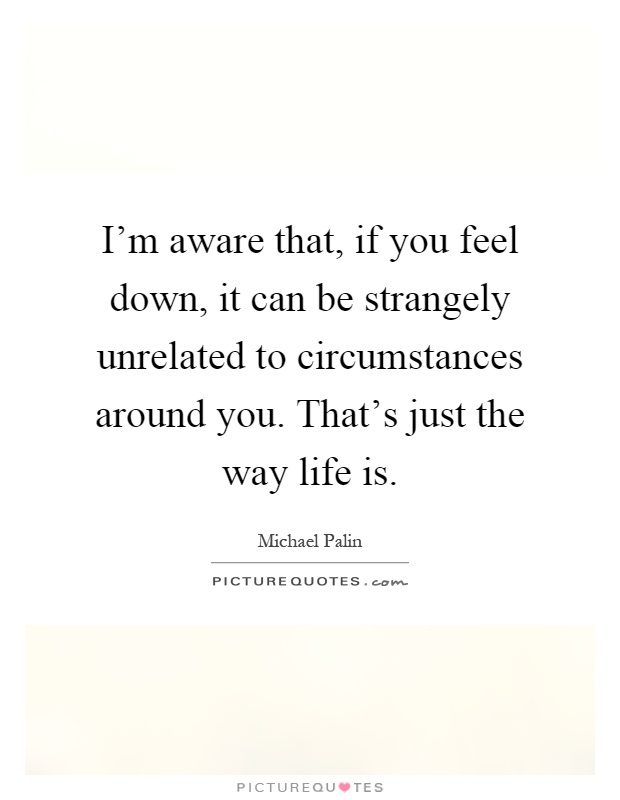 I'm aware that, if you feel down, it can be strangely unrelated to circumstances around you. That's just the way life is Picture Quote #1