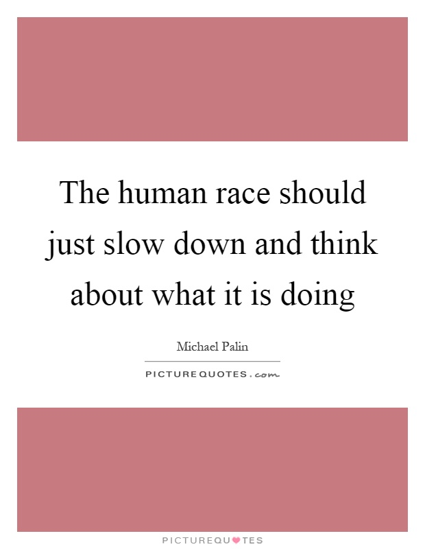 The human race should just slow down and think about what it is doing Picture Quote #1