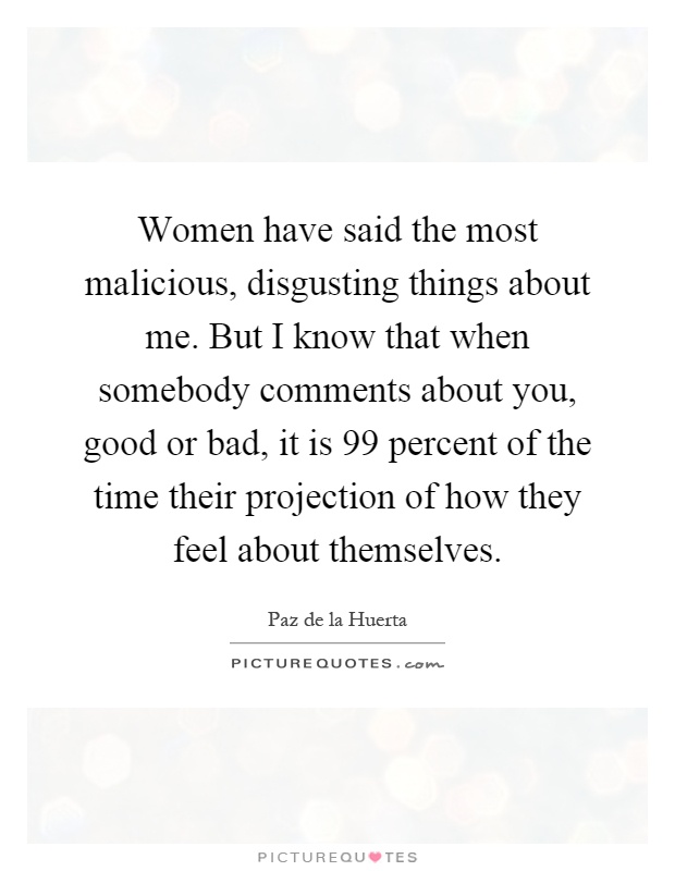 Women have said the most malicious, disgusting things about me. But I know that when somebody comments about you, good or bad, it is 99 percent of the time their projection of how they feel about themselves Picture Quote #1