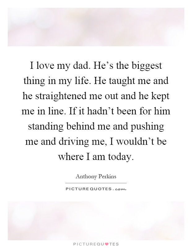 I love my dad. He's the biggest thing in my life. He taught me and he straightened me out and he kept me in line. If it hadn't been for him standing behind me and pushing me and driving me, I wouldn't be where I am today Picture Quote #1