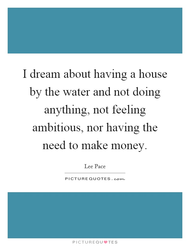 I dream about having a house by the water and not doing anything, not feeling ambitious, nor having the need to make money Picture Quote #1