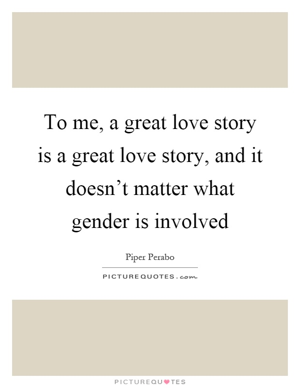 To me, a great love story is a great love story, and it doesn't matter what gender is involved Picture Quote #1