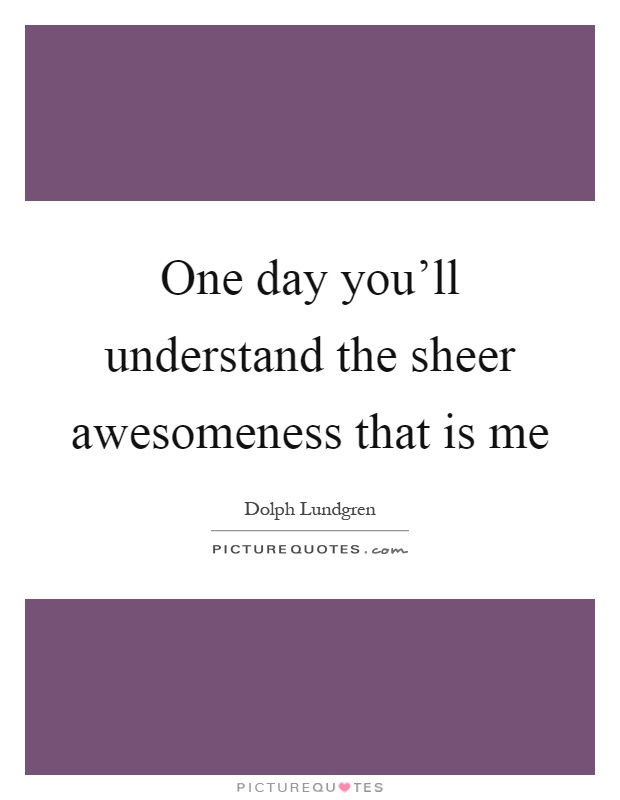 One day you'll understand the sheer awesomeness that is me Picture Quote #1