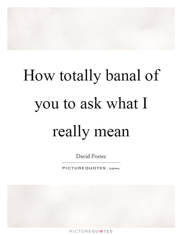How totally banal of you to ask what I really mean Picture Quote #1