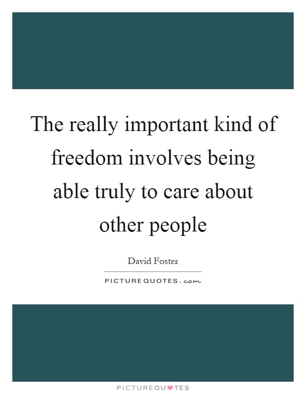 The really important kind of freedom involves being able truly to care about other people Picture Quote #1