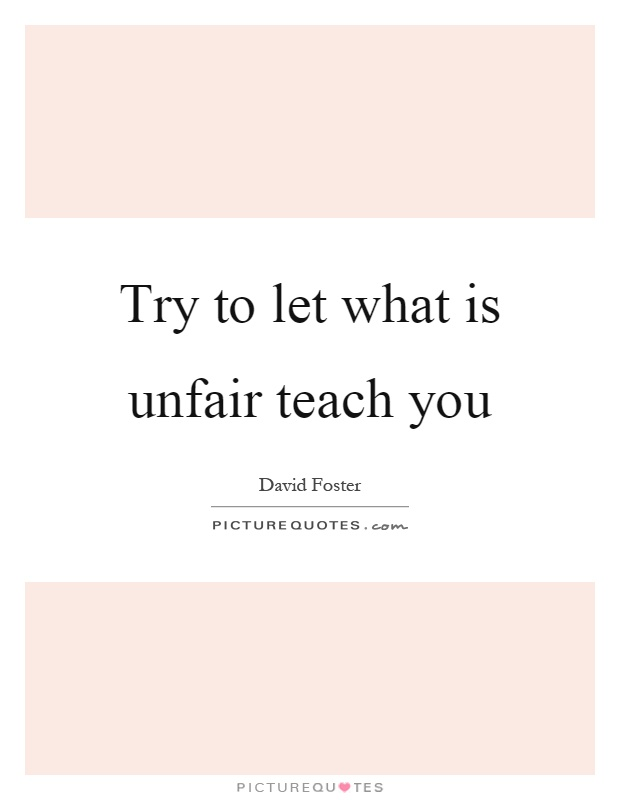 Try to let what is unfair teach you Picture Quote #1