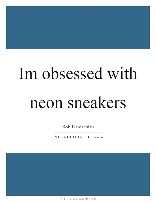 Im obsessed with neon sneakers Picture Quote #1