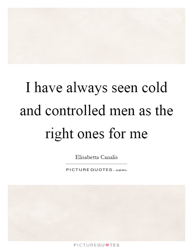 I have always seen cold and controlled men as the right ones for me Picture Quote #1