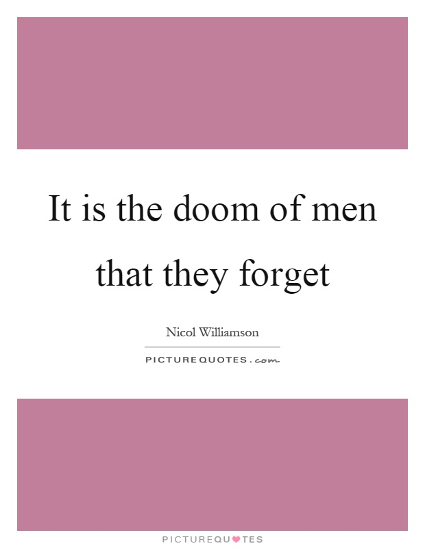 It is the doom of men that they forget Picture Quote #1