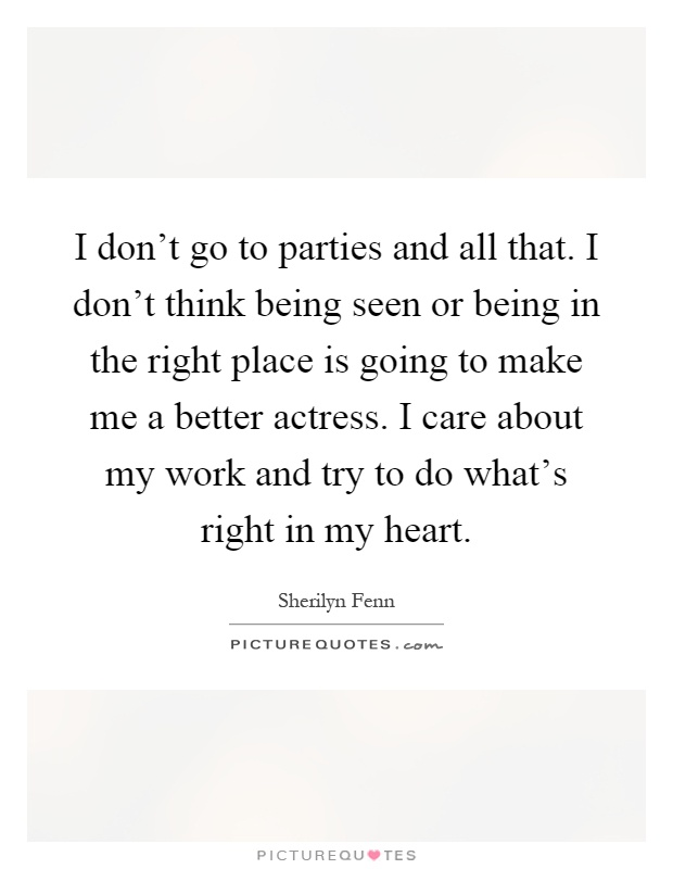 I don't go to parties and all that. I don't think being seen or being in the right place is going to make me a better actress. I care about my work and try to do what's right in my heart Picture Quote #1