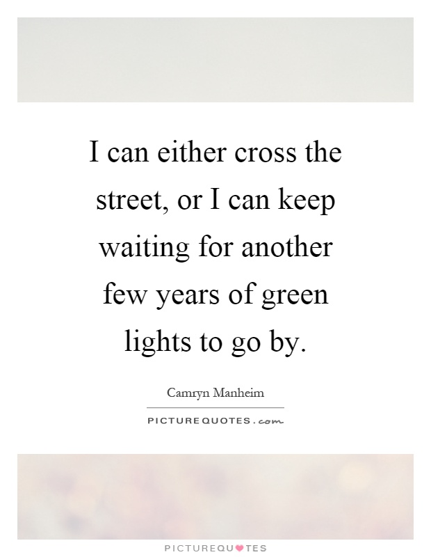 I can either cross the street, or I can keep waiting for another few years of green lights to go by Picture Quote #1