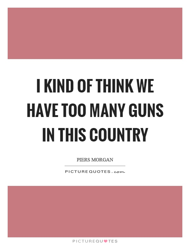 I kind of think we have too many guns in this country Picture Quote #1