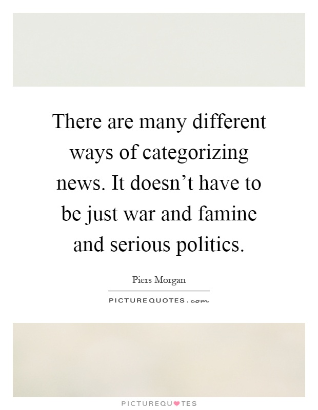 There are many different ways of categorizing news. It doesn't have to be just war and famine and serious politics Picture Quote #1