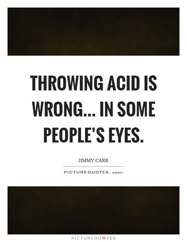 Throwing acid is wrong... in some people's eyes Picture Quote #1