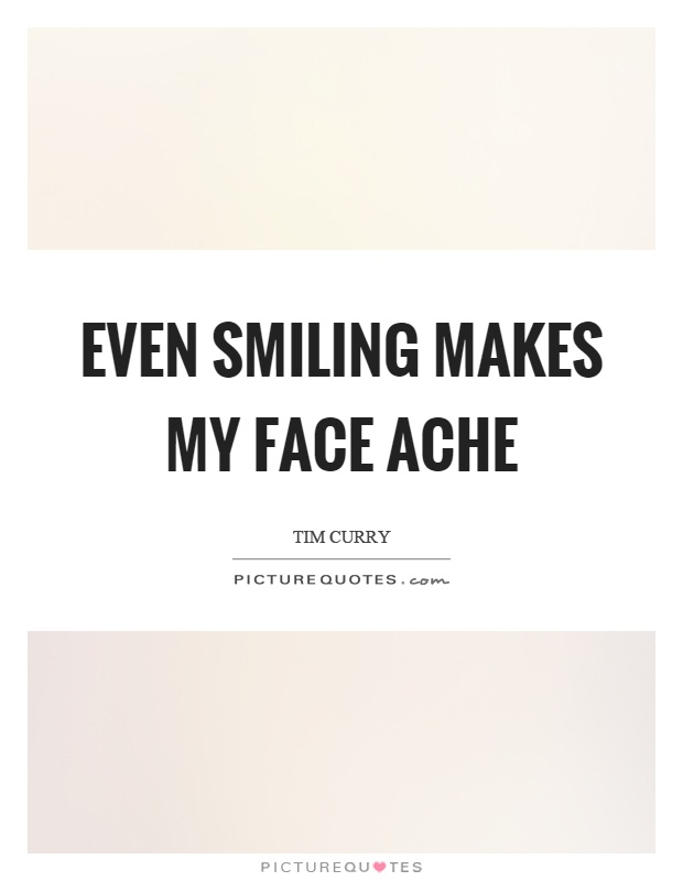 Even smiling makes my face ache Picture Quote #1