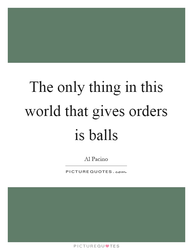 The only thing in this world that gives orders is balls Picture Quote #1