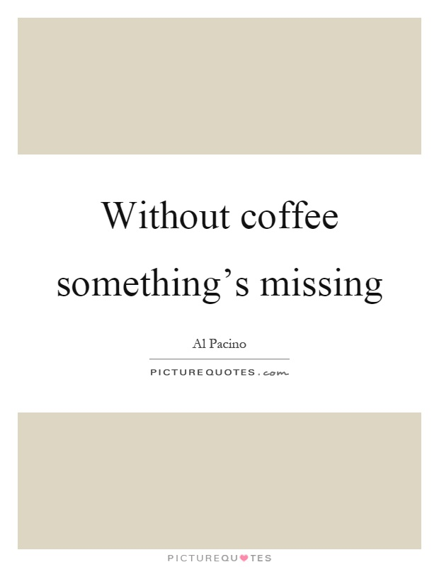 out coffee something s missing picture quotes