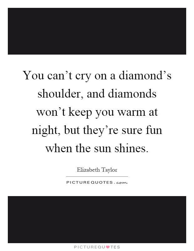 You can't cry on a diamond's shoulder, and diamonds won't keep you warm at night, but they're sure fun when the sun shines Picture Quote #1