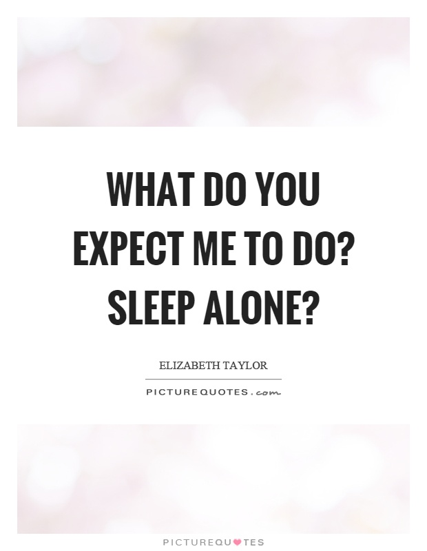What do you expect me to do? Sleep alone? | Picture Quotes