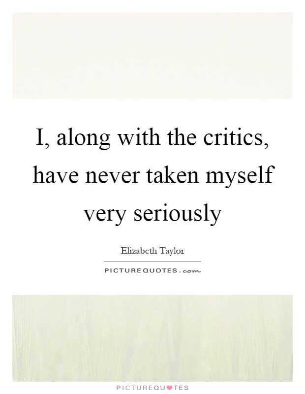 I, along with the critics, have never taken myself very seriously Picture Quote #1