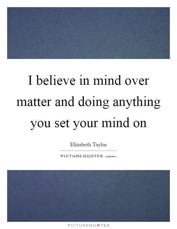 I believe in mind over matter and doing anything you set your mind on Picture Quote #1