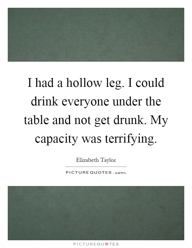 I had a hollow leg. I could drink everyone under the table and not get drunk. My capacity was terrifying Picture Quote #1