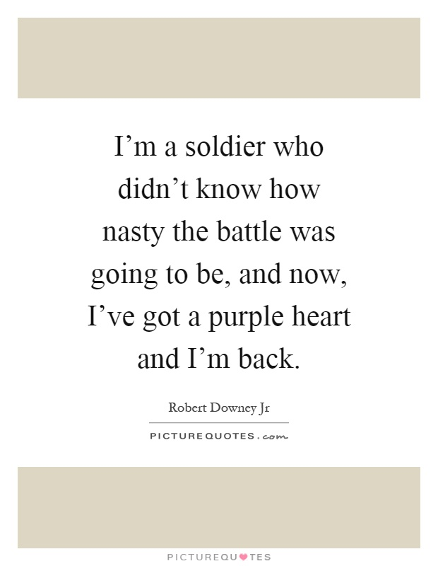 I'm a soldier who didn't know how nasty the battle was going to be, and now, I've got a purple heart and I'm back Picture Quote #1