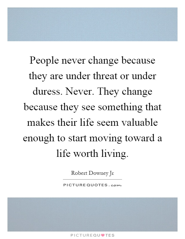 People never change because they are under threat or under duress. Never. They change because they see something that makes their life seem valuable enough to start moving toward a life worth living Picture Quote #1