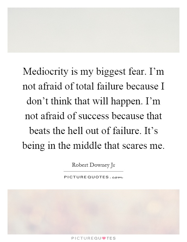 Mediocrity is my biggest fear. I'm not afraid of total failure because I don't think that will happen. I'm not afraid of success because that beats the hell out of failure. It's being in the middle that scares me Picture Quote #1