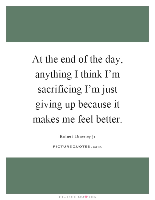 At the end of the day, anything I think I'm sacrificing I'm just giving up because it makes me feel better Picture Quote #1