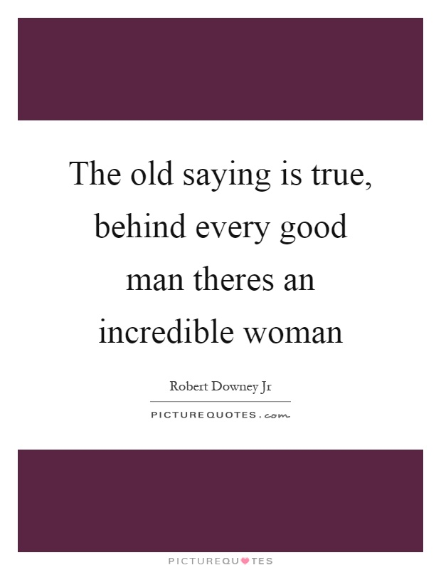 The old saying is true, behind every good man theres an incredible woman Picture Quote #1