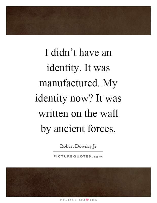 I didn't have an identity. It was manufactured. My identity now? It was written on the wall by ancient forces Picture Quote #1
