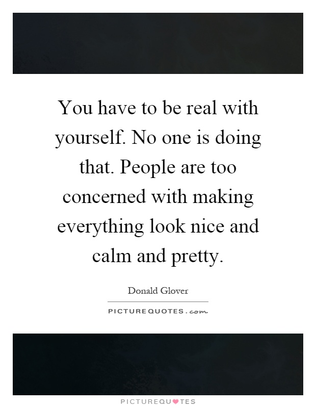 You have to be real with yourself. No one is doing that. People are too concerned with making everything look nice and calm and pretty Picture Quote #1