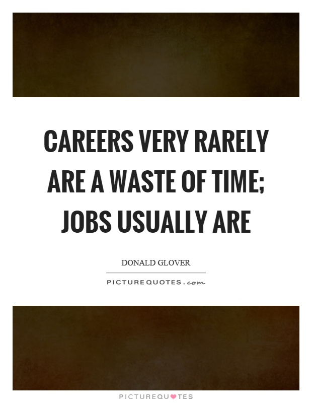 Careers very rarely are a waste of time; jobs usually are Picture Quote #1