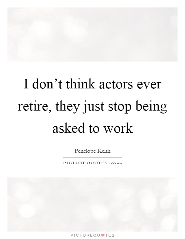 I don't think actors ever retire, they just stop being asked to work Picture Quote #1