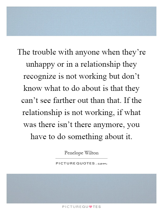 The trouble with anyone when they're unhappy or in a relationship they recognize is not working but don't know what to do about is that they can't see farther out than that. If the relationship is not working, if what was there isn't there anymore, you have to do something about it Picture Quote #1