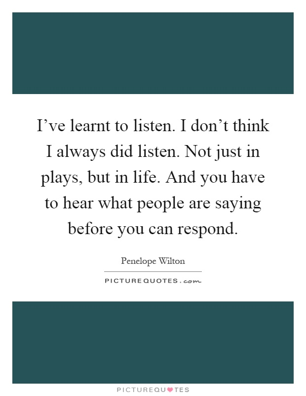 I've learnt to listen. I don't think I always did listen. Not just in plays, but in life. And you have to hear what people are saying before you can respond Picture Quote #1