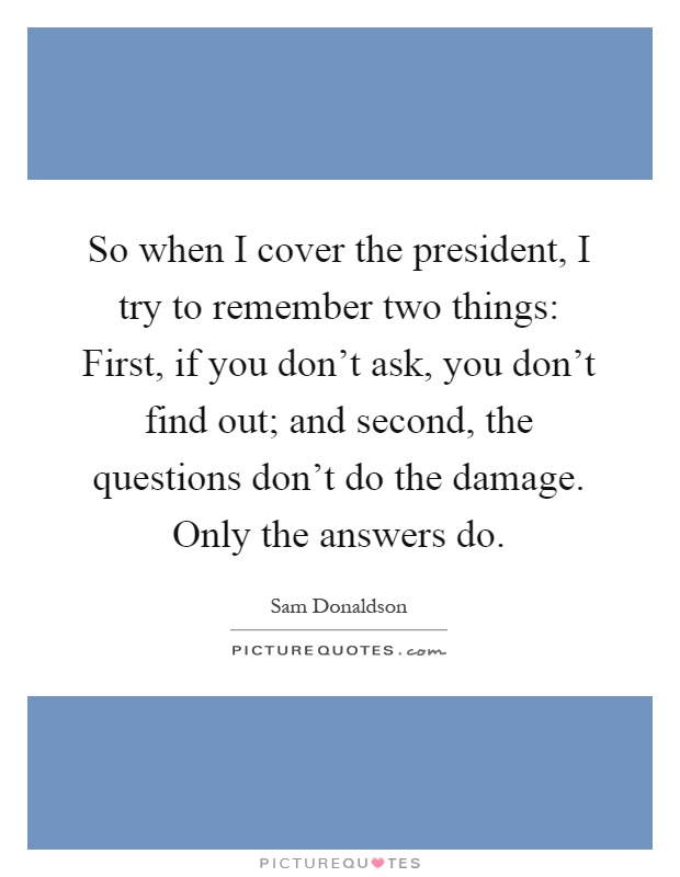 So when I cover the president, I try to remember two things: First, if you don't ask, you don't find out; and second, the questions don't do the damage. Only the answers do Picture Quote #1