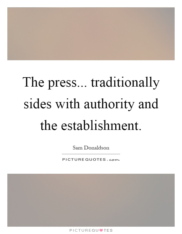 The press... traditionally sides with authority and the establishment Picture Quote #1
