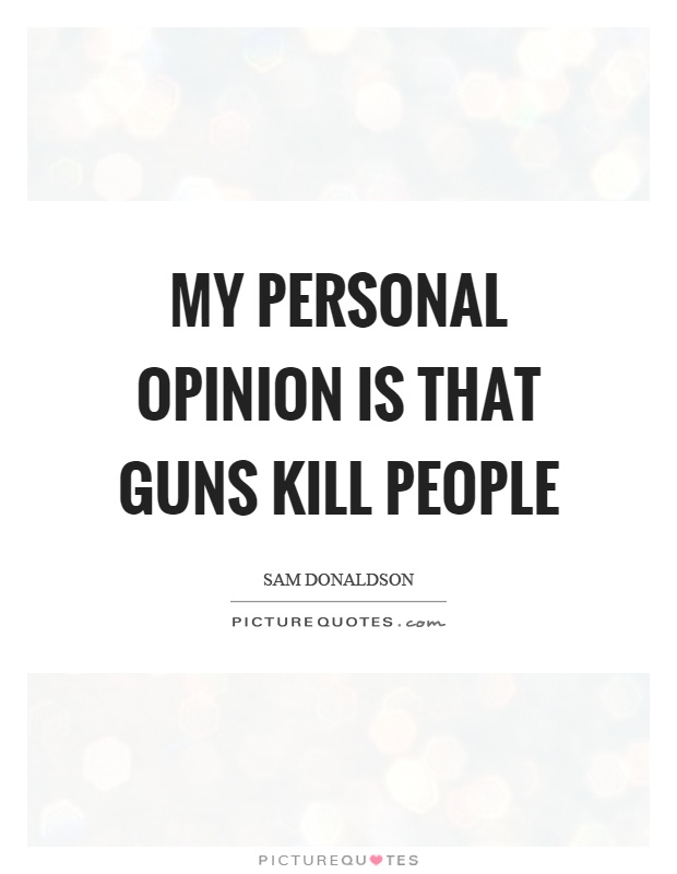 My personal opinion is that guns kill people Picture Quote #1