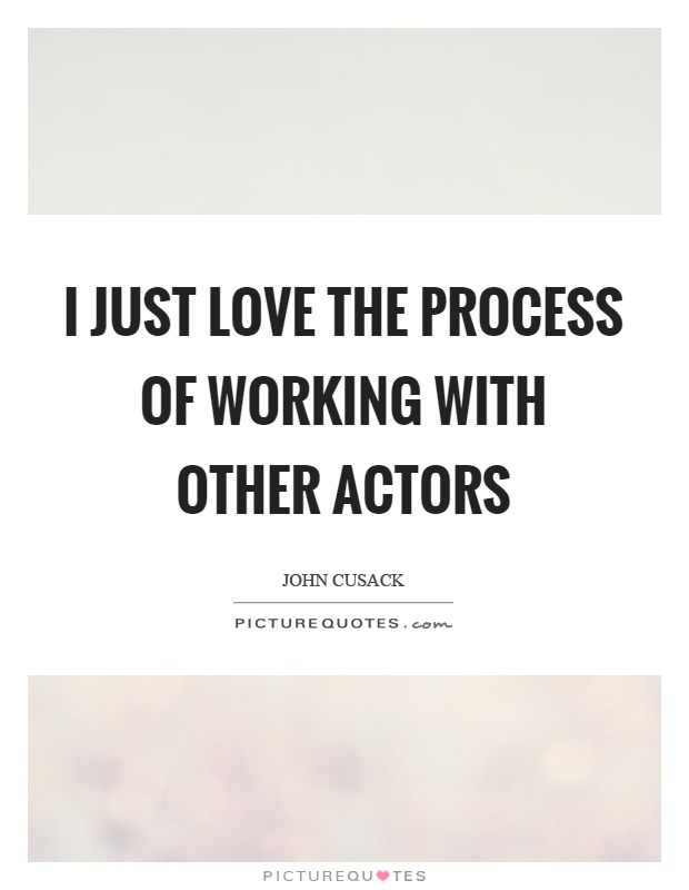 I just love the process of working with other actors Picture Quote #1