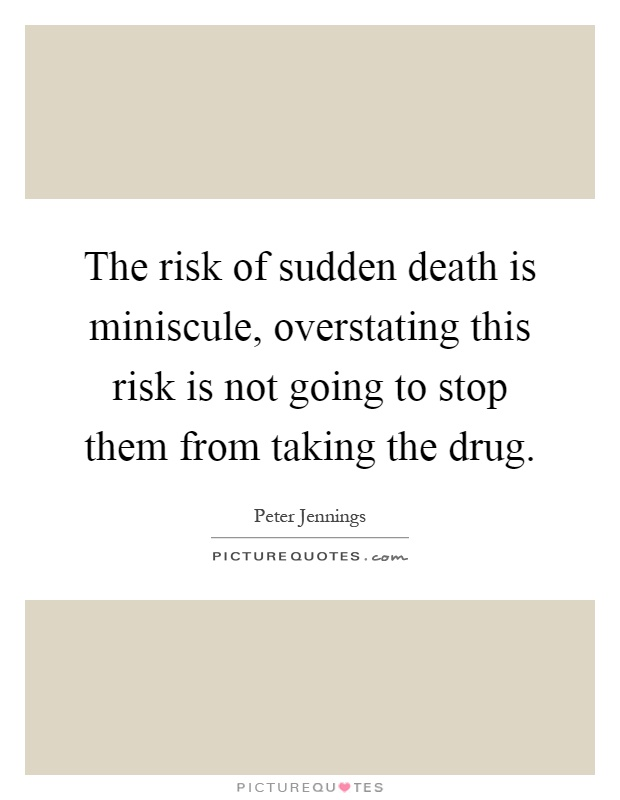 The risk of sudden death is miniscule, overstating this risk is not going to stop them from taking the drug Picture Quote #1