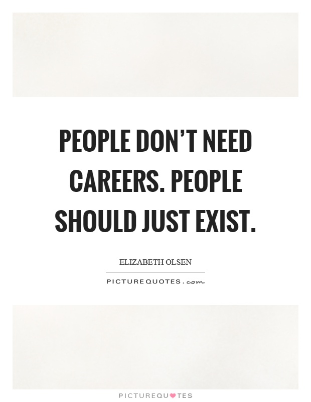 People don't need careers. People should just exist Picture Quote #1