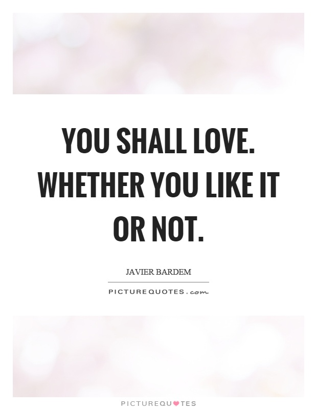 You shall love. Whether you like it or not Picture Quote #1