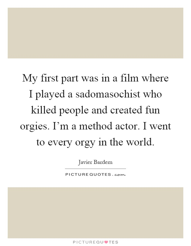 My first part was in a film where I played a sadomasochist who killed people and created fun orgies. I'm a method actor. I went to every orgy in the world Picture Quote #1