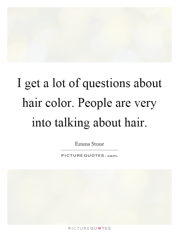 I get a lot of questions about hair color. People are very into talking about hair Picture Quote #1