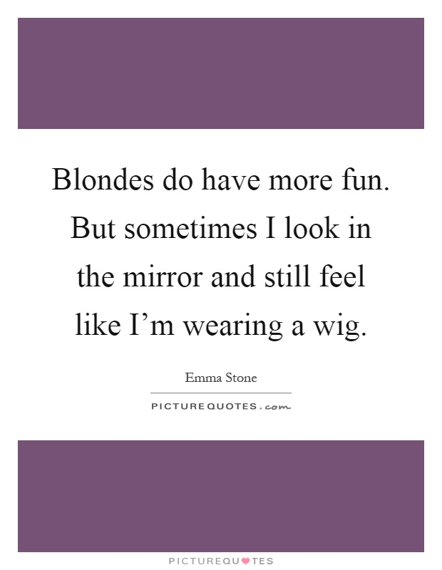 Blondes do have more fun. But sometimes I look in the mirror and still feel like I'm wearing a wig Picture Quote #1